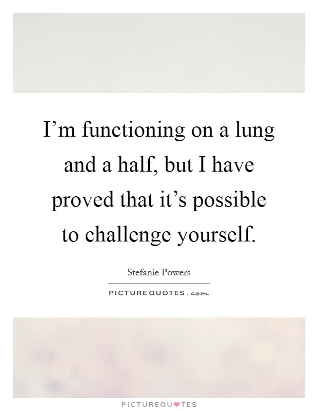 I'm functioning on a lung and a half, but I have proved that it's possible to challenge yourself Picture Quote #1