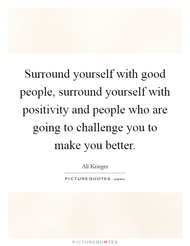 Surround yourself with good people, surround yourself with positivity and people who are going to challenge you to make you better Picture Quote #1