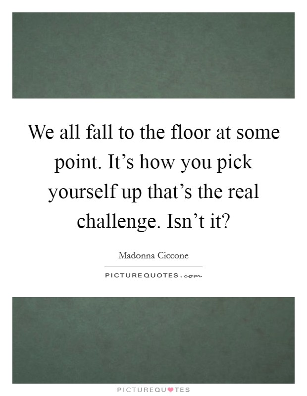 We all fall to the floor at some point. It's how you pick yourself up that's the real challenge. Isn't it? Picture Quote #1