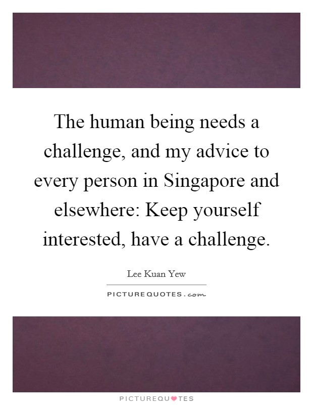 The human being needs a challenge, and my advice to every person in Singapore and elsewhere: Keep yourself interested, have a challenge Picture Quote #1