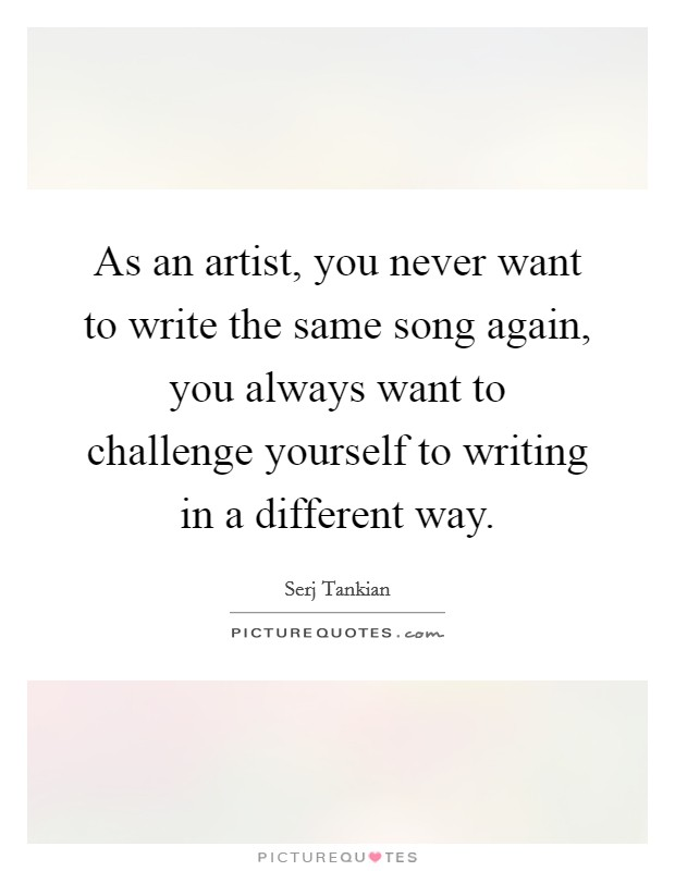 As an artist, you never want to write the same song again, you always want to challenge yourself to writing in a different way Picture Quote #1