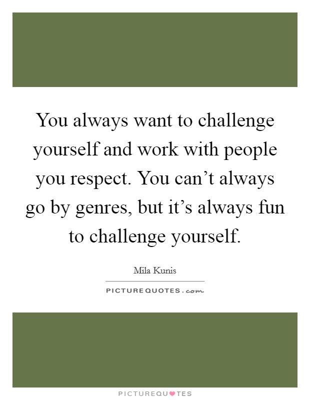 You always want to challenge yourself and work with people you respect. You can't always go by genres, but it's always fun to challenge yourself Picture Quote #1
