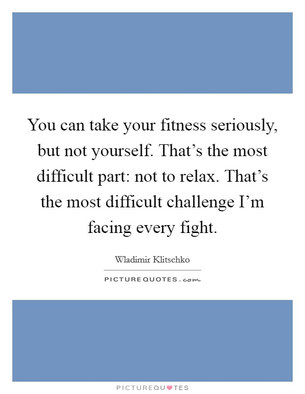 You can take your fitness seriously, but not yourself. That's the most difficult part: not to relax. That's the most difficult challenge I'm facing every fight Picture Quote #1