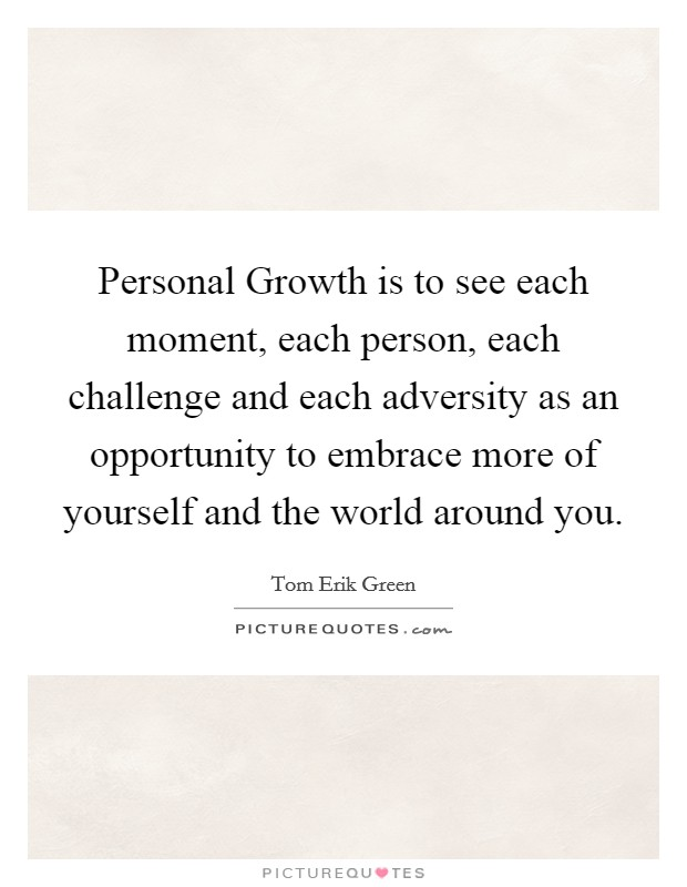 Personal Growth is to see each moment, each person, each challenge and each adversity as an opportunity to embrace more of yourself and the world around you Picture Quote #1