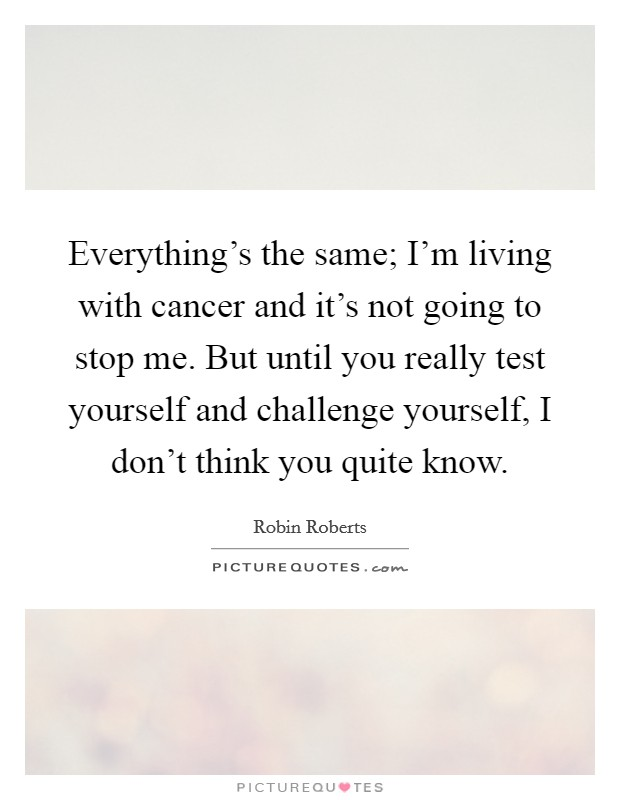 Everything's the same; I'm living with cancer and it's not going to stop me. But until you really test yourself and challenge yourself, I don't think you quite know Picture Quote #1