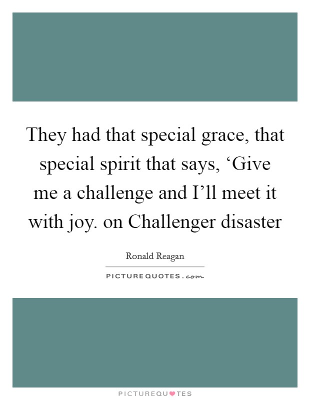 They had that special grace, that special spirit that says, 'Give me a challenge and I'll meet it with joy. on Challenger disaster Picture Quote #1