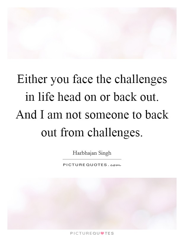Either you face the challenges in life head on or back out. And I am not someone to back out from challenges Picture Quote #1