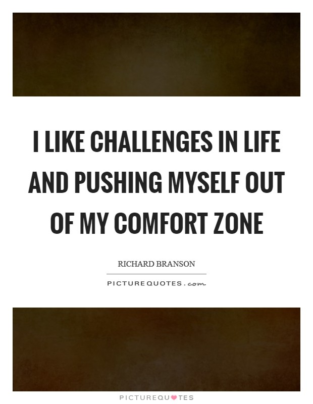 I like challenges in life and pushing myself out of my comfort zone Picture Quote #1