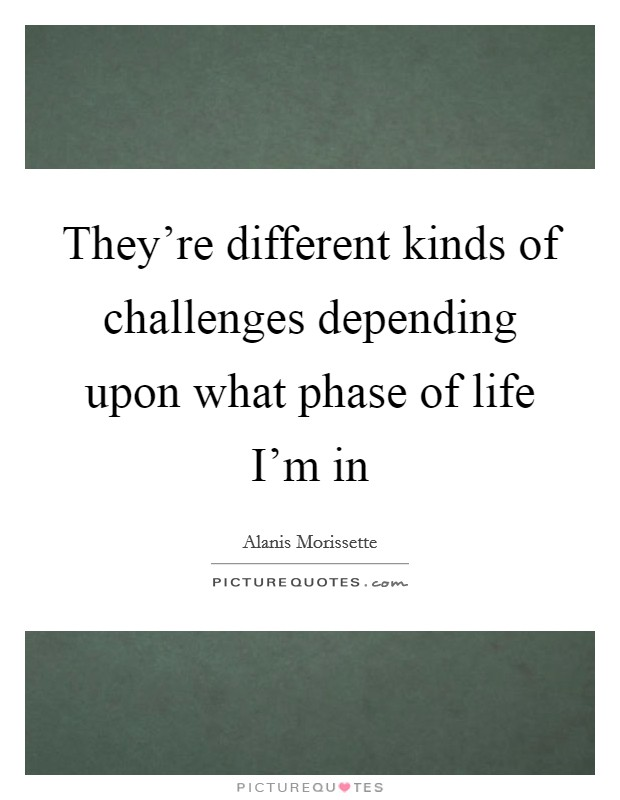 They're different kinds of challenges depending upon what phase of life I'm in Picture Quote #1