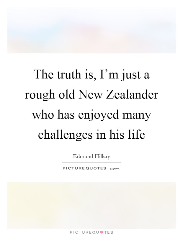 The truth is, I'm just a rough old New Zealander who has enjoyed many challenges in his life Picture Quote #1