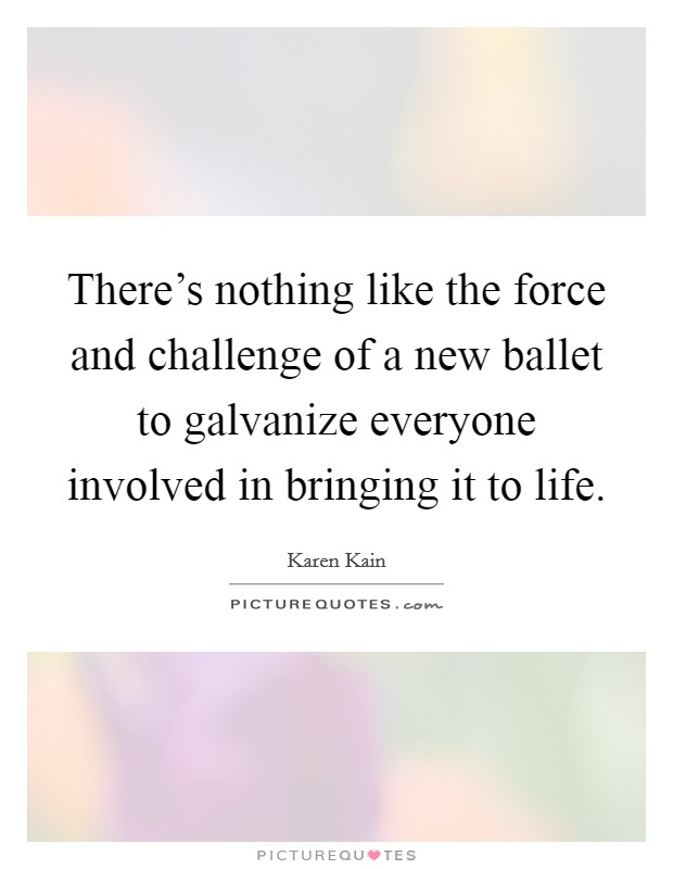 There's nothing like the force and challenge of a new ballet to galvanize everyone involved in bringing it to life Picture Quote #1