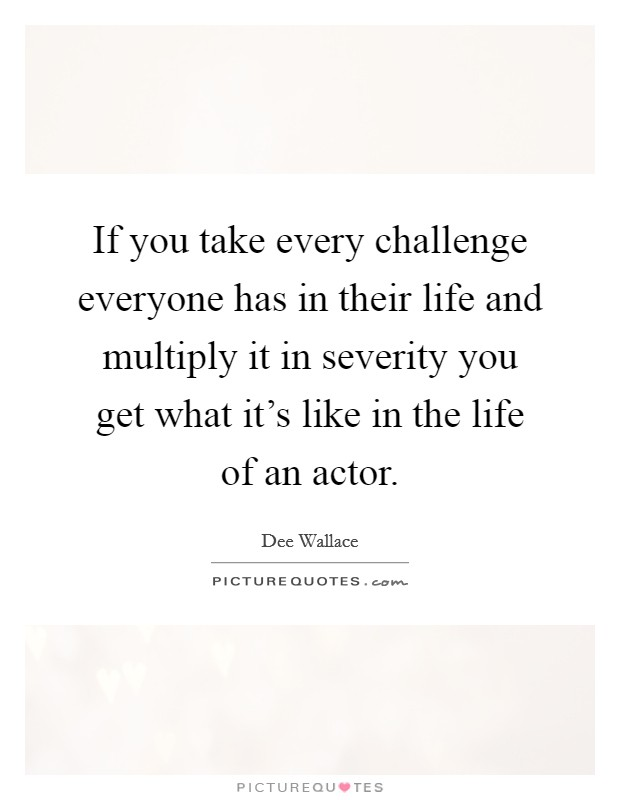 If you take every challenge everyone has in their life and multiply it in severity you get what it's like in the life of an actor Picture Quote #1
