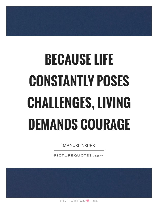 Because life constantly poses challenges, living demands courage Picture Quote #1