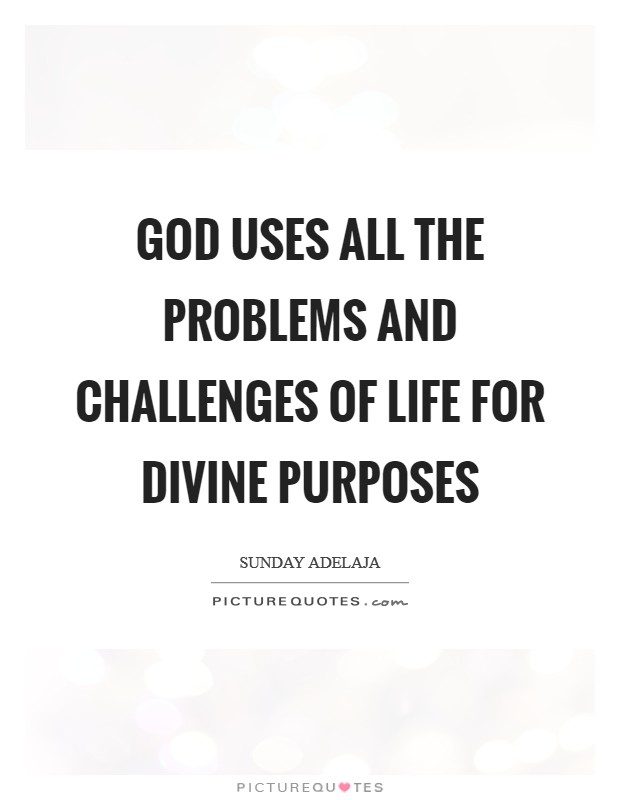 God uses all the problems and challenges of life for divine purposes Picture Quote #1