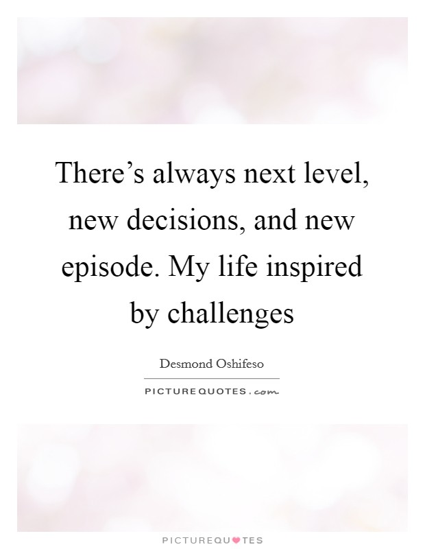 There's always next level, new decisions, and new episode. My life inspired by challenges Picture Quote #1