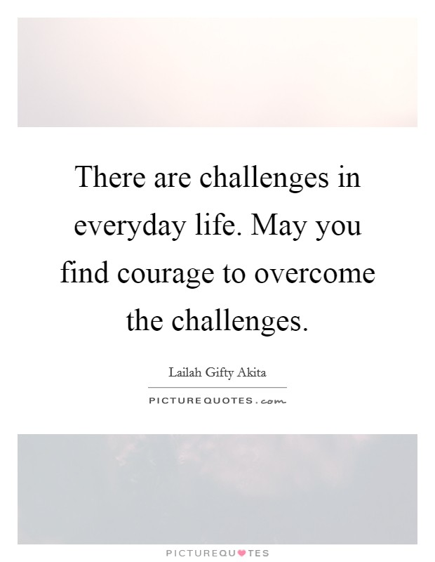 There are challenges in everyday life. May you find courage to overcome the challenges Picture Quote #1