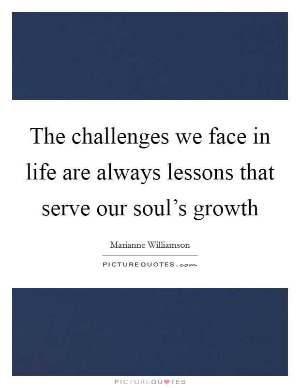 The challenges we face in life are always lessons that serve our soul's growth Picture Quote #1