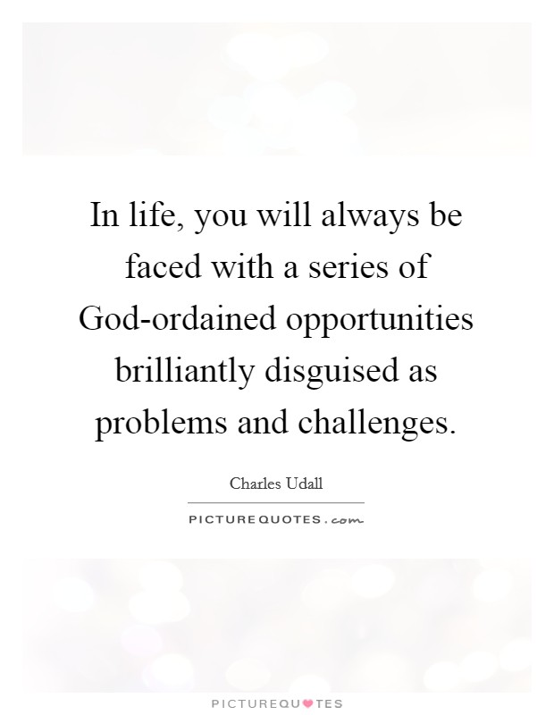 In life, you will always be faced with a series of God-ordained opportunities brilliantly disguised as problems and challenges Picture Quote #1
