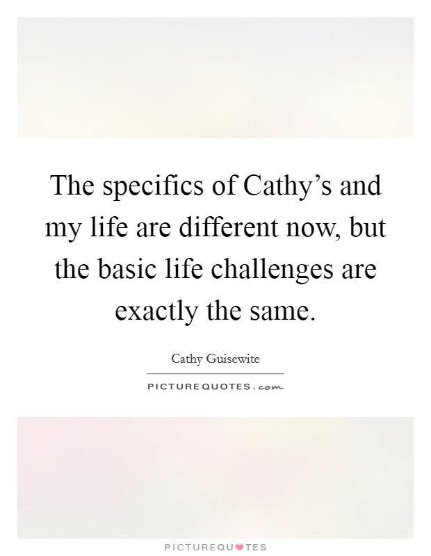 The specifics of Cathy's and my life are different now, but the basic life challenges are exactly the same Picture Quote #1