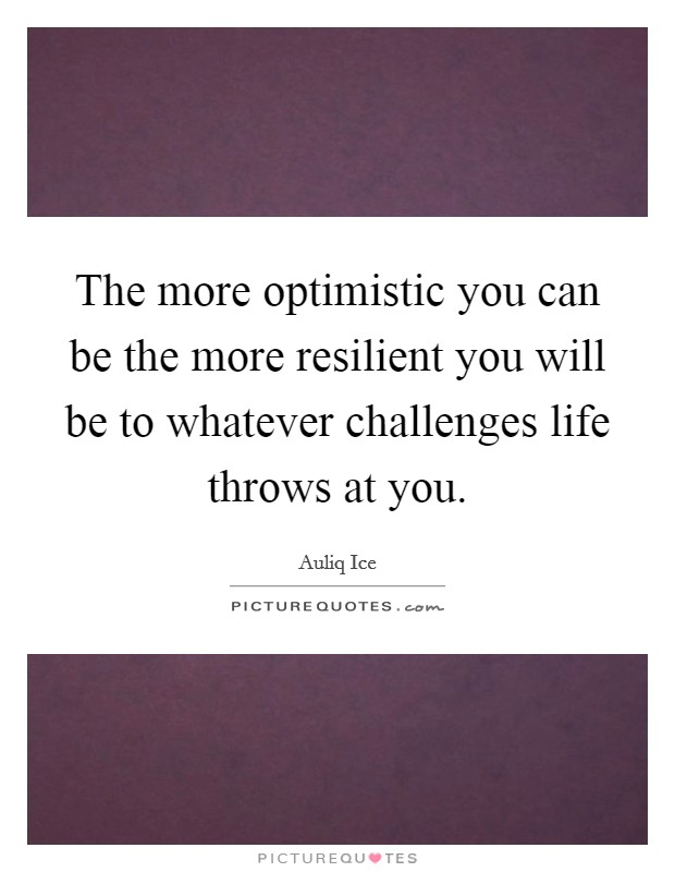 The more optimistic you can be the more resilient you will be to whatever challenges life throws at you Picture Quote #1