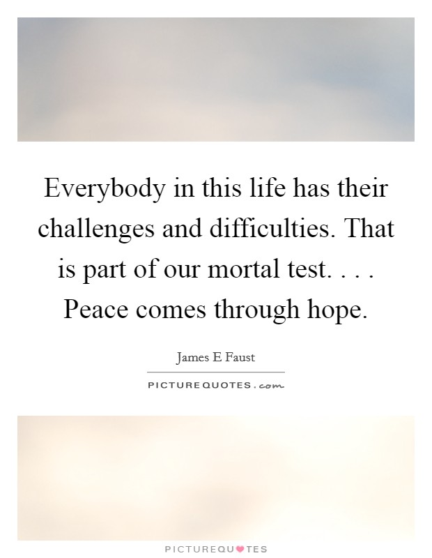 Everybody in this life has their challenges and difficulties. That is part of our mortal test. . . . Peace comes through hope Picture Quote #1