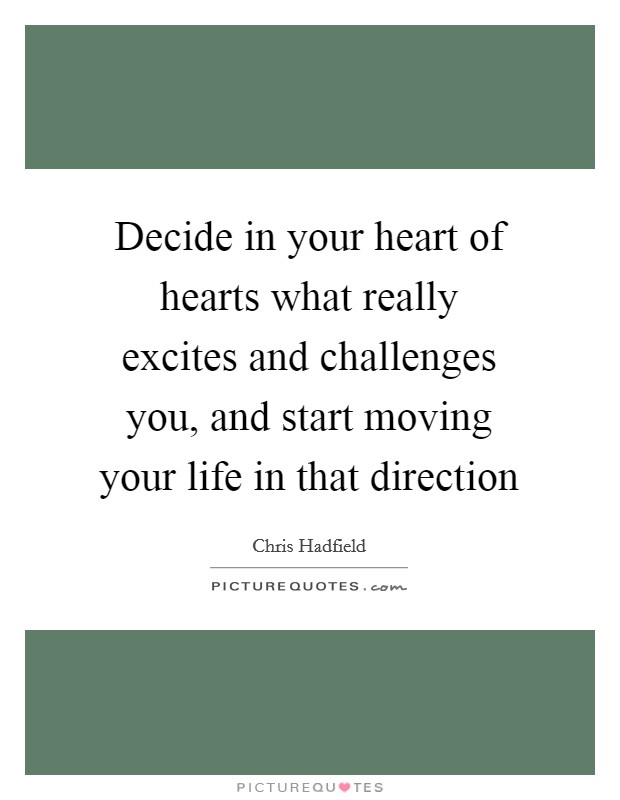 Decide in your heart of hearts what really excites and challenges you, and start moving your life in that direction Picture Quote #1