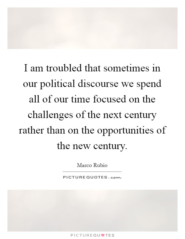 I am troubled that sometimes in our political discourse we spend all of our time focused on the challenges of the next century rather than on the opportunities of the new century Picture Quote #1