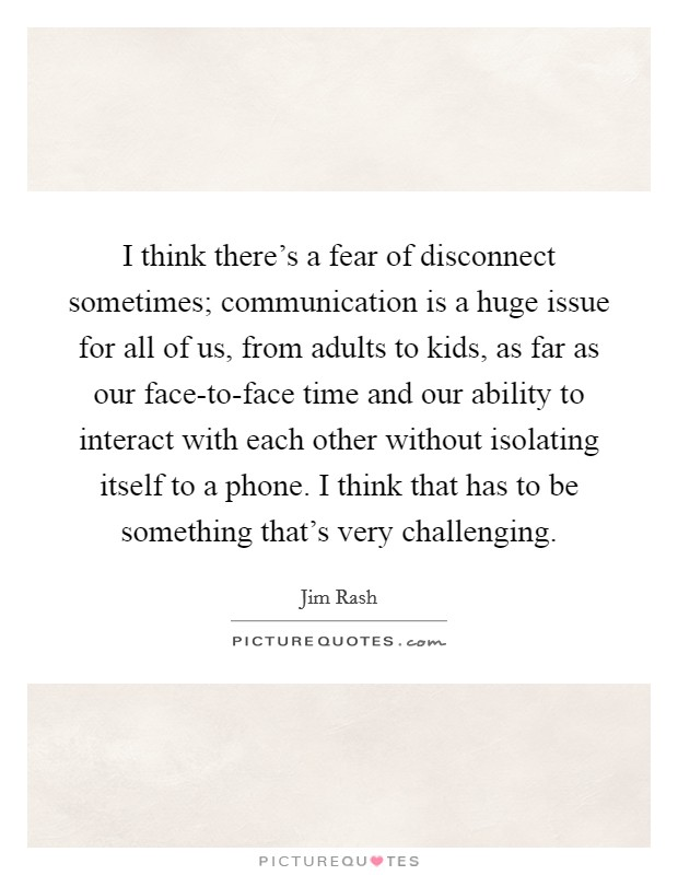 I think there's a fear of disconnect sometimes; communication is a huge issue for all of us, from adults to kids, as far as our face-to-face time and our ability to interact with each other without isolating itself to a phone. I think that has to be something that's very challenging Picture Quote #1