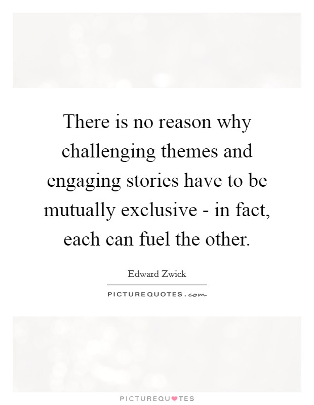 There is no reason why challenging themes and engaging stories have to be mutually exclusive - in fact, each can fuel the other Picture Quote #1