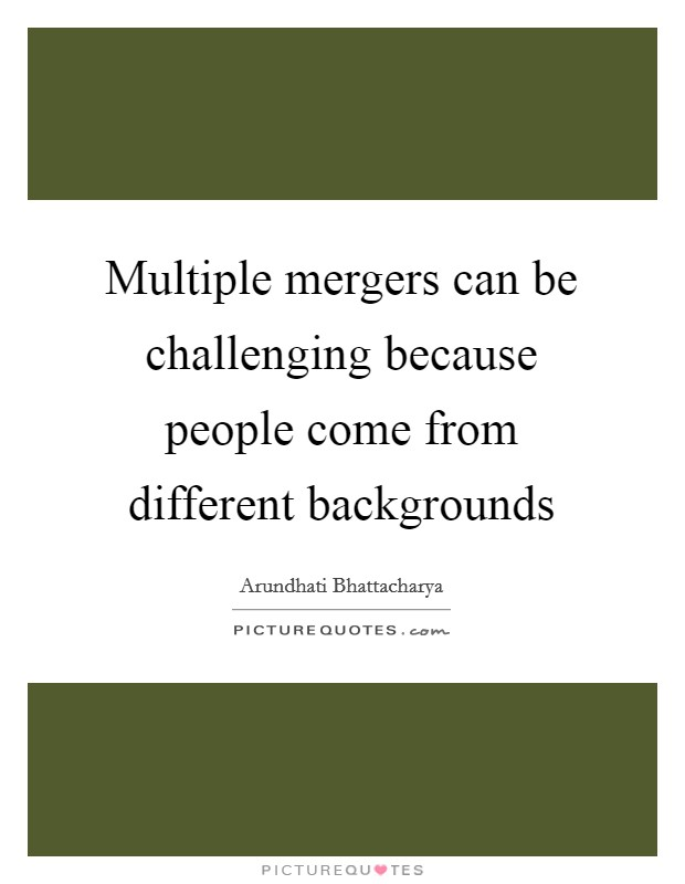 Multiple mergers can be challenging because people come from different backgrounds Picture Quote #1