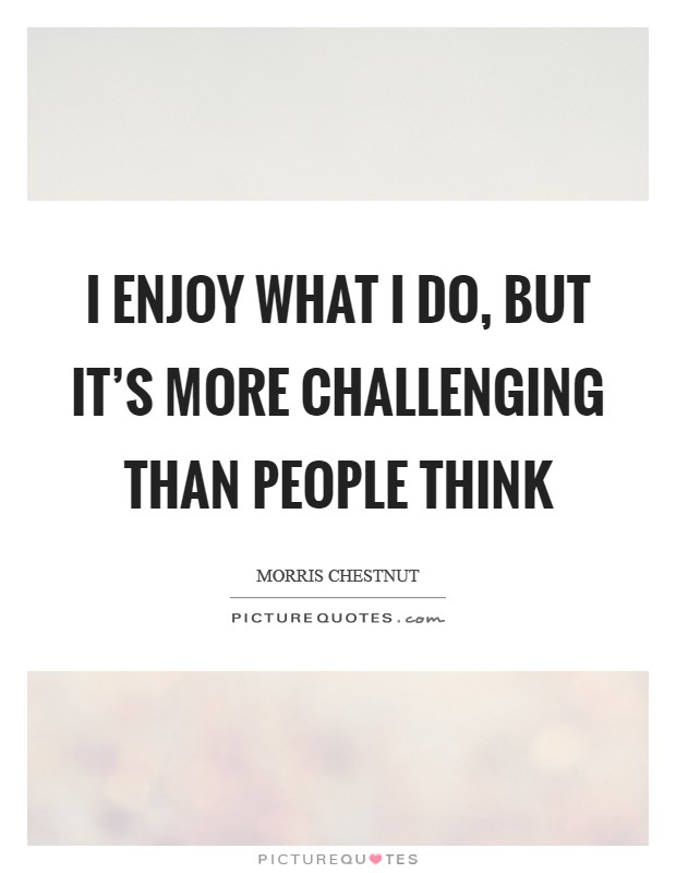 I enjoy what I do, but it's more challenging than people think Picture Quote #1
