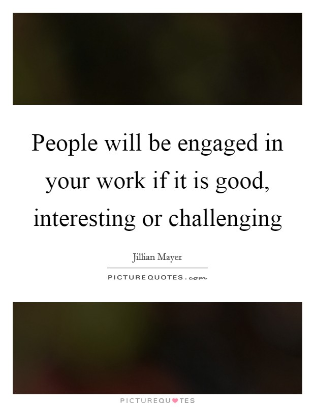 People will be engaged in your work if it is good, interesting or challenging Picture Quote #1