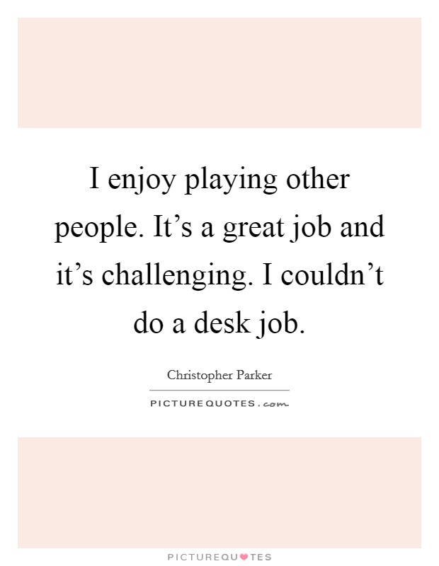 I enjoy playing other people. It's a great job and it's challenging. I couldn't do a desk job Picture Quote #1
