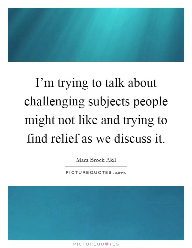 I'm trying to talk about challenging subjects people might not like and trying to find relief as we discuss it. Picture Quote #1