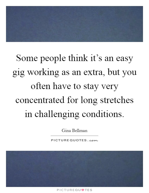 Some people think it's an easy gig working as an extra, but you often have to stay very concentrated for long stretches in challenging conditions Picture Quote #1