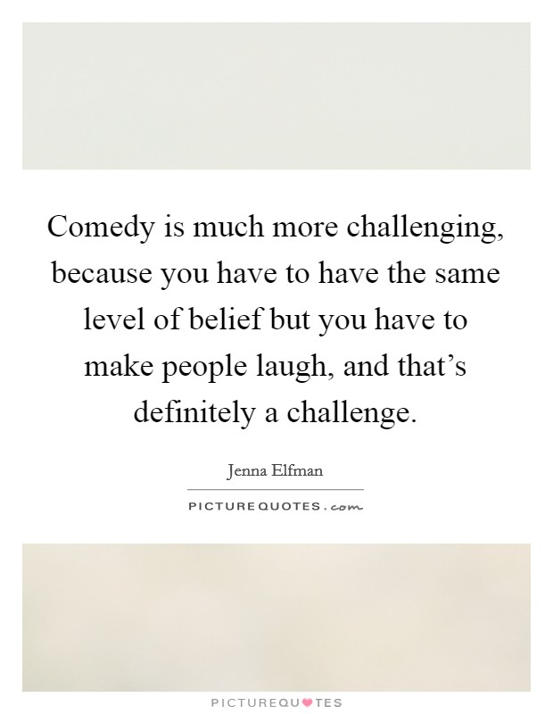 Comedy is much more challenging, because you have to have the same level of belief but you have to make people laugh, and that's definitely a challenge Picture Quote #1