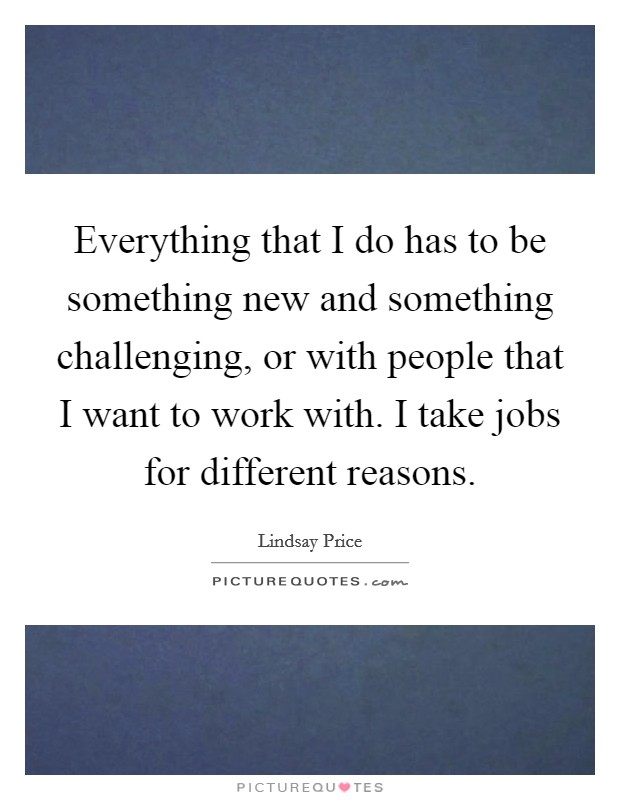 Everything that I do has to be something new and something challenging, or with people that I want to work with. I take jobs for different reasons Picture Quote #1