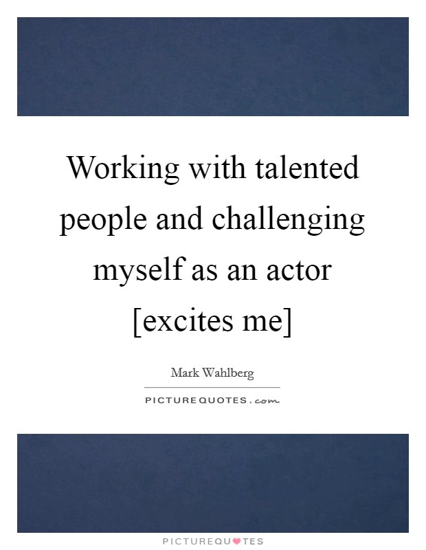 Working with talented people and challenging myself as an actor [excites me] Picture Quote #1