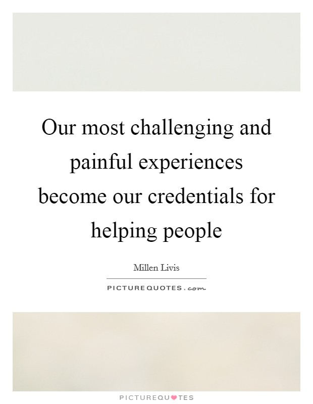 Our most challenging and painful experiences become our credentials for helping people Picture Quote #1