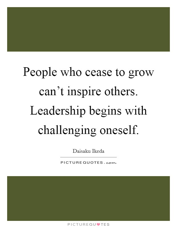 People who cease to grow can't inspire others. Leadership begins with challenging oneself Picture Quote #1