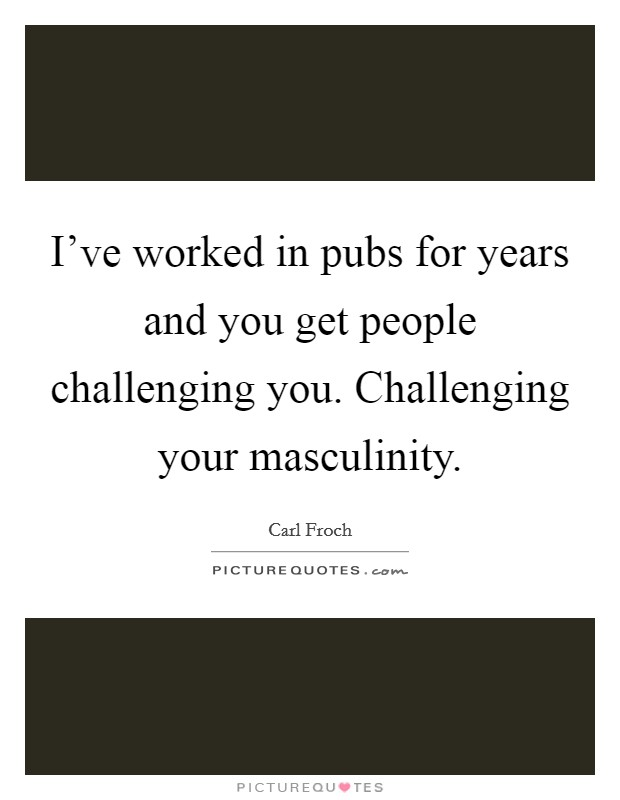 I've worked in pubs for years and you get people challenging you. Challenging your masculinity Picture Quote #1