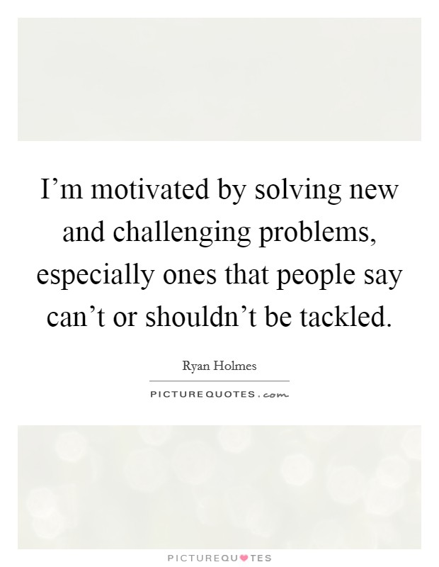 I'm motivated by solving new and challenging problems, especially ones that people say can't or shouldn't be tackled Picture Quote #1