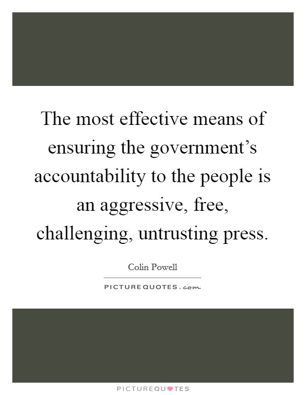 The most effective means of ensuring the government's accountability to the people is an aggressive, free, challenging, untrusting press Picture Quote #1