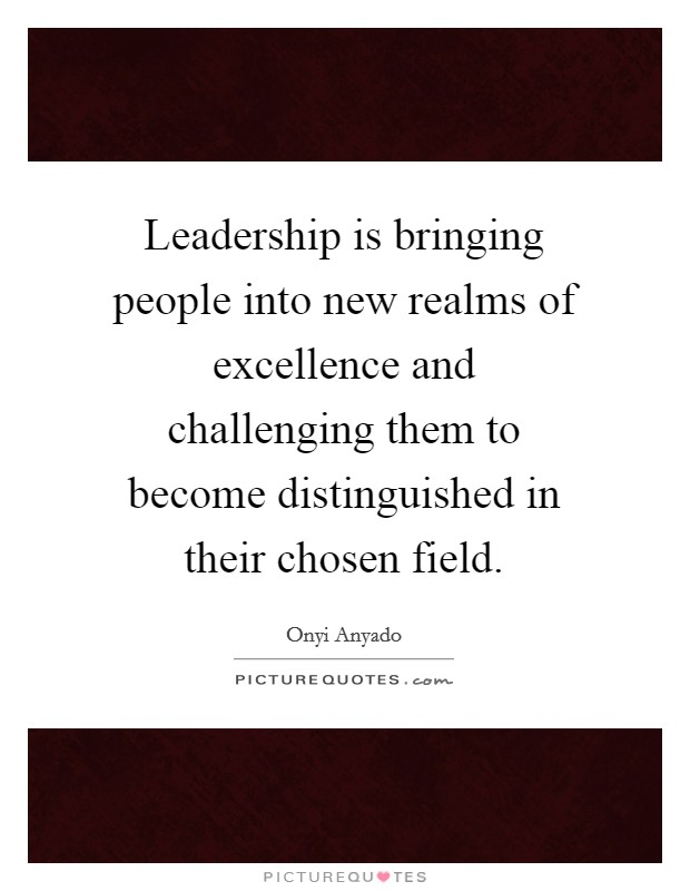 Leadership is bringing people into new realms of excellence and challenging them to become distinguished in their chosen field Picture Quote #1