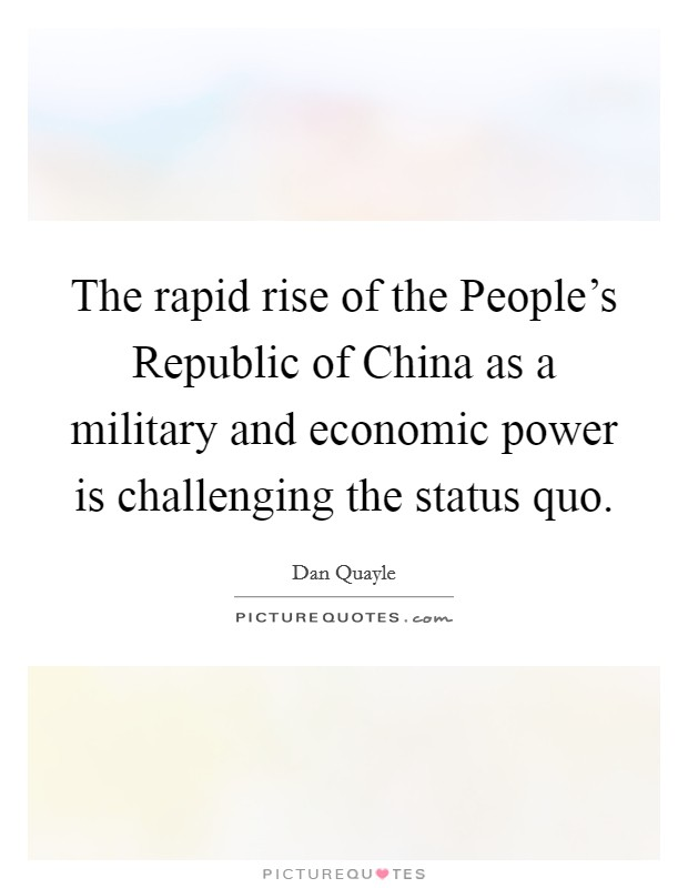 The rapid rise of the People's Republic of China as a military and economic power is challenging the status quo Picture Quote #1