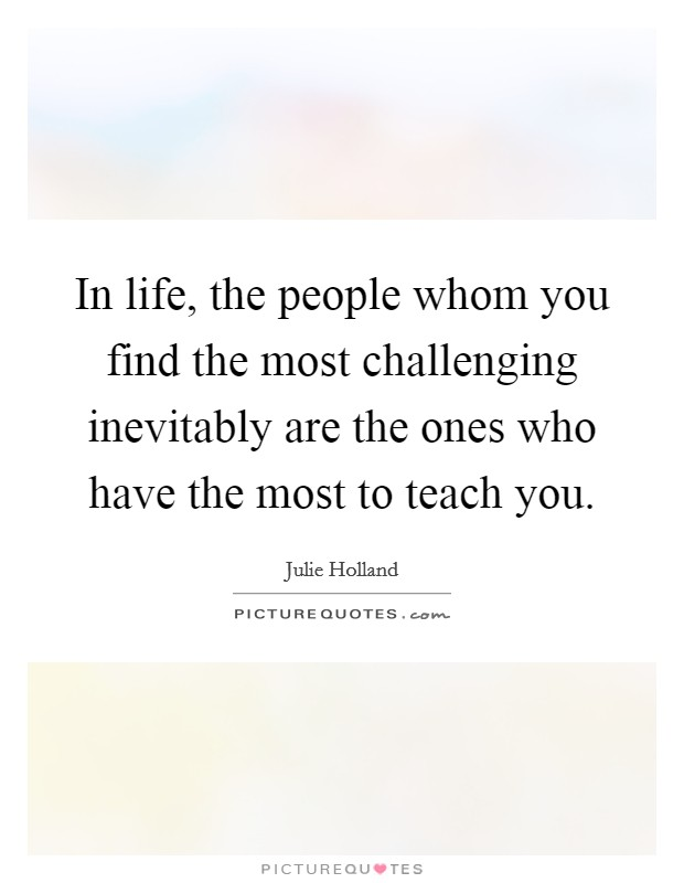 In life, the people whom you find the most challenging inevitably are the ones who have the most to teach you Picture Quote #1