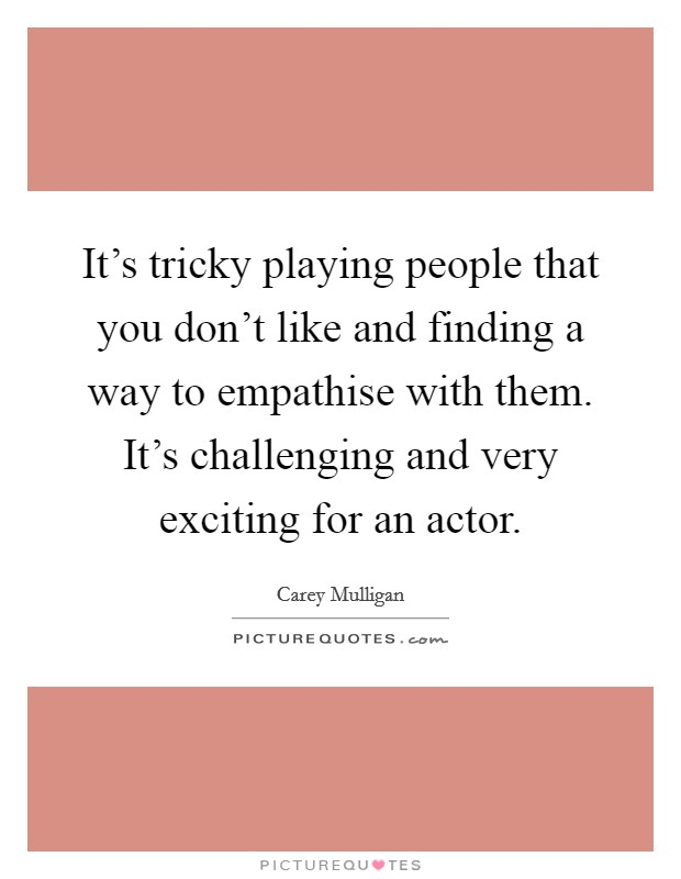 It's tricky playing people that you don't like and finding a way to empathise with them. It's challenging and very exciting for an actor Picture Quote #1
