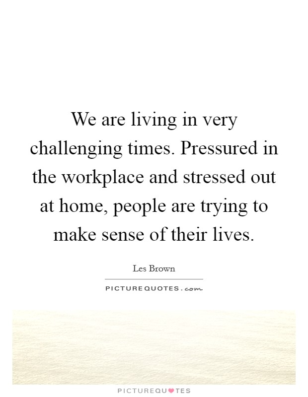 We are living in very challenging times. Pressured in the workplace and stressed out at home, people are trying to make sense of their lives Picture Quote #1