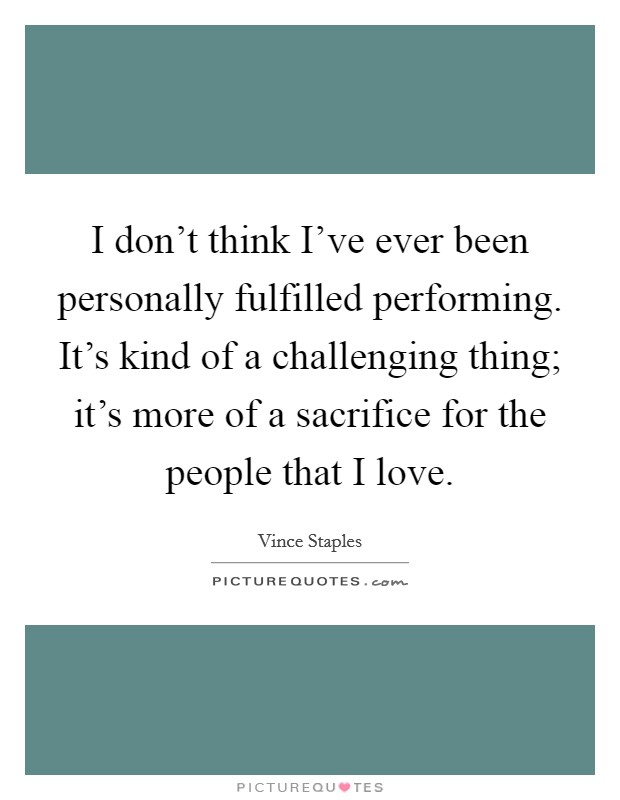 I don't think I've ever been personally fulfilled performing. It's kind of a challenging thing; it's more of a sacrifice for the people that I love Picture Quote #1