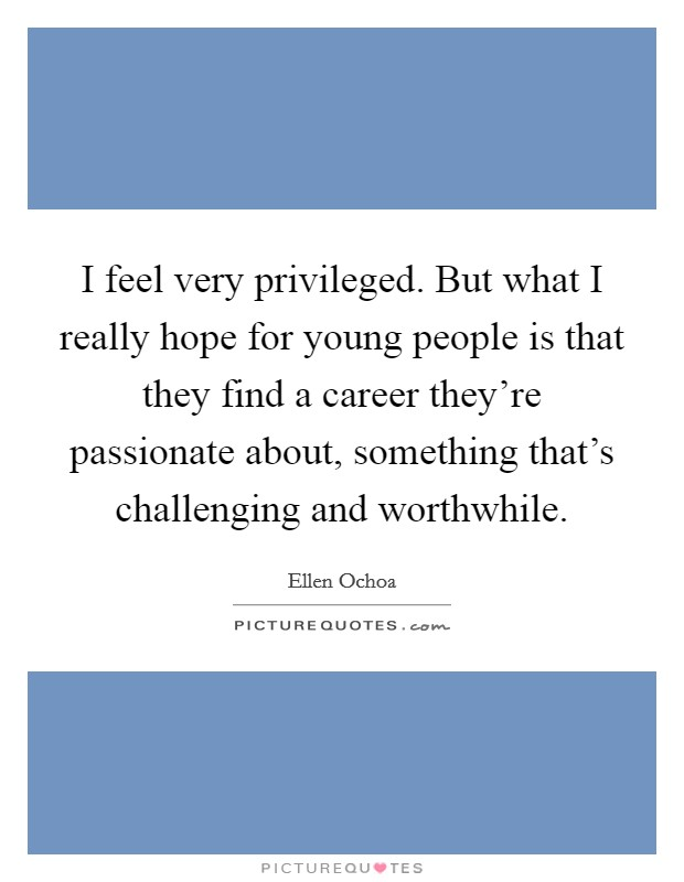 I feel very privileged. But what I really hope for young people is that they find a career they're passionate about, something that's challenging and worthwhile Picture Quote #1